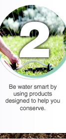Be water smart by using products designed to help you conserve.